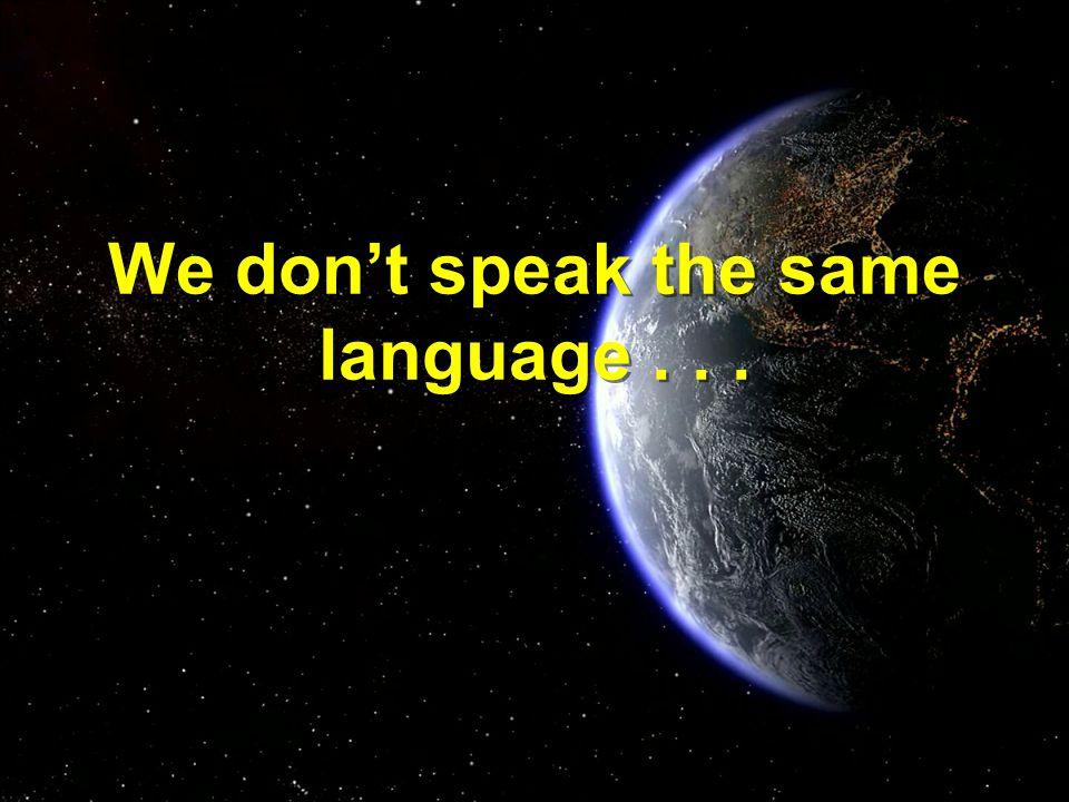 We don't speak the same language...