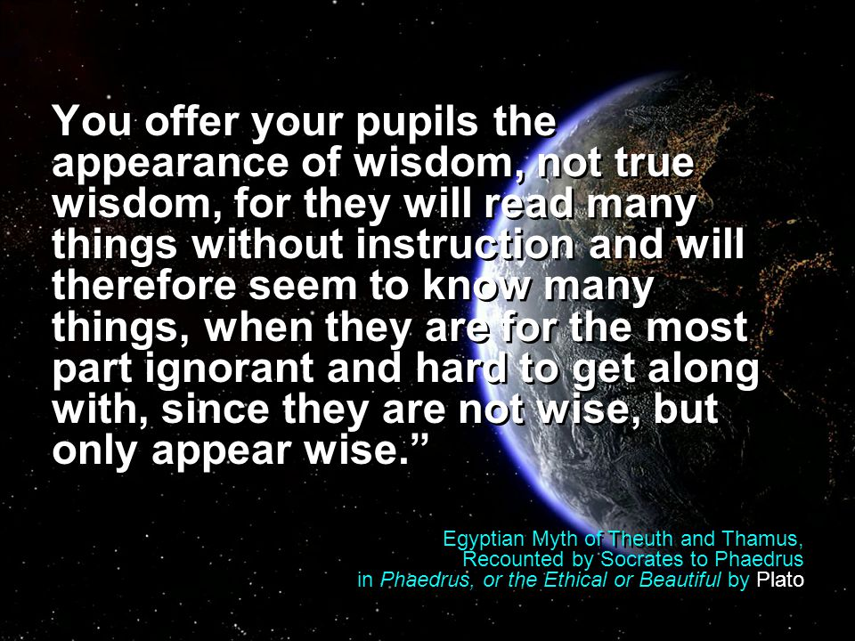 You offer your pupils the appearance of wisdom, not true wisdom, for they will read many things without instruction and will therefore seem to know many things, when they are for the most part ignorant and hard to get along with, since they are not wise, but only appear wise. Egyptian Myth of Theuth and Thamus, Recounted by Socrates to Phaedrus in Phaedrus, or the Ethical or Beautiful by Plato You offer your pupils the appearance of wisdom, not true wisdom, for they will read many things without instruction and will therefore seem to know many things, when they are for the most part ignorant and hard to get along with, since they are not wise, but only appear wise. Egyptian Myth of Theuth and Thamus, Recounted by Socrates to Phaedrus in Phaedrus, or the Ethical or Beautiful by Plato