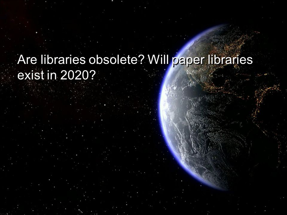Are libraries obsolete? Will paper libraries exist in 2020?