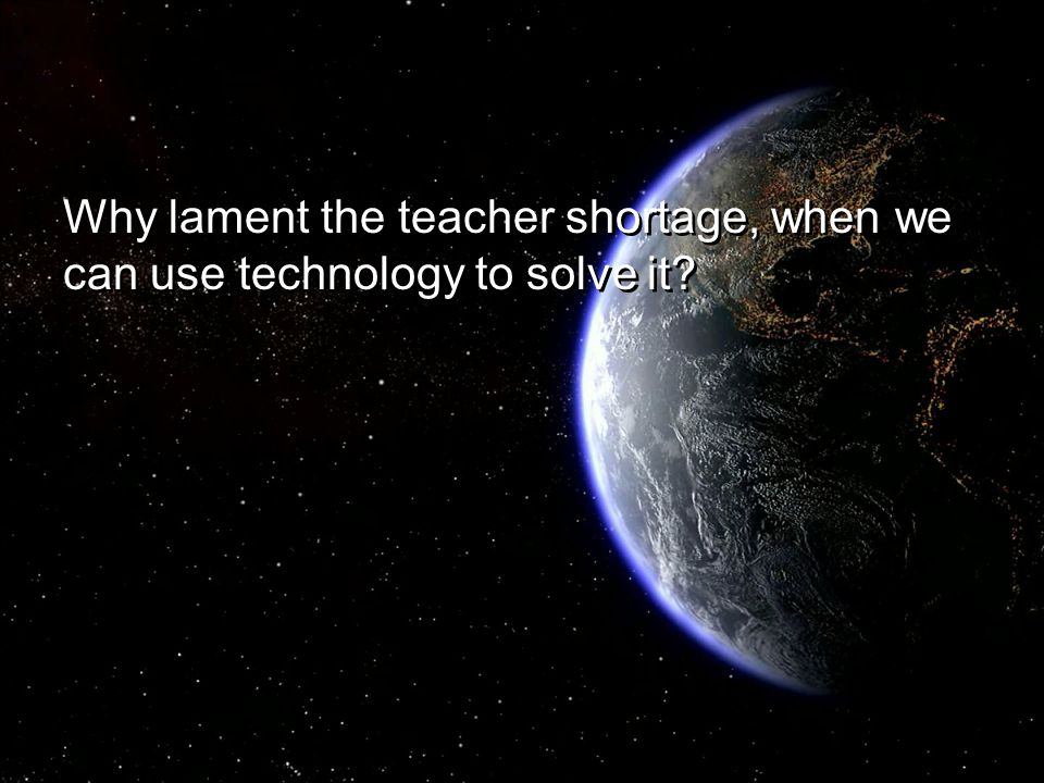 Why lament the teacher shortage, when we can use technology to solve it
