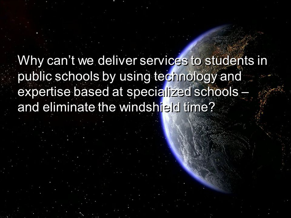 Why can't we deliver services to students in public schools by using technology and expertise based at specialized schools – and eliminate the windshi