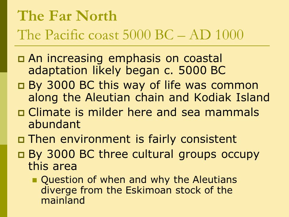 The Far North The Pacific coast 5000 BC – AD 1000  An increasing emphasis on coastal adaptation likely began c.