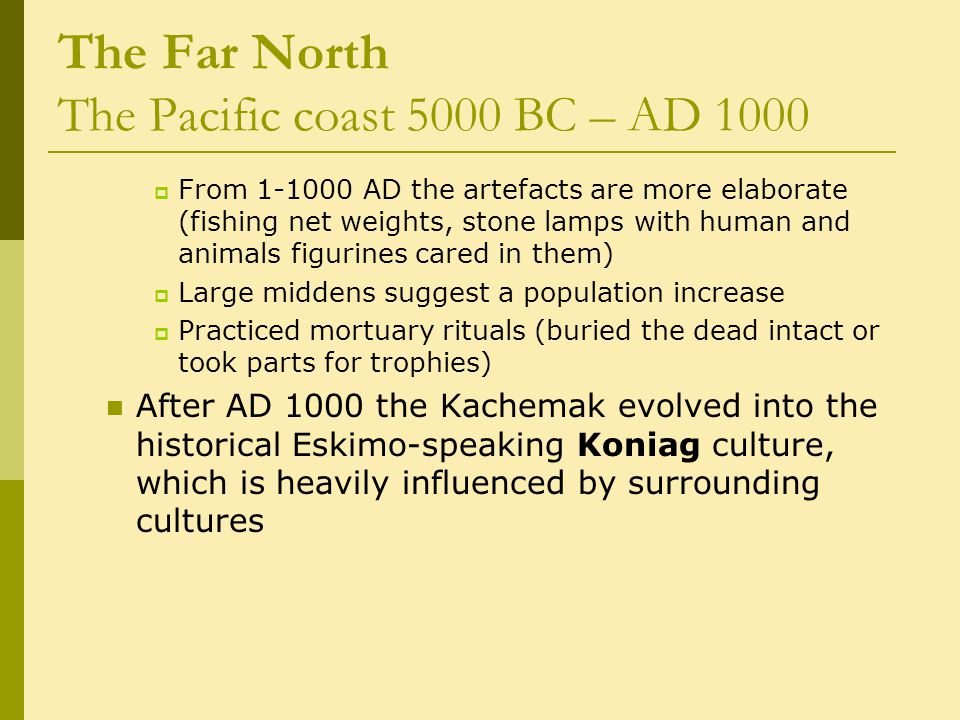 The Far North The Pacific coast 5000 BC – AD 1000  From 1-1000 AD the artefacts are more elaborate (fishing net weights, stone lamps with human and animals figurines cared in them)  Large middens suggest a population increase  Practiced mortuary rituals (buried the dead intact or took parts for trophies) After AD 1000 the Kachemak evolved into the historical Eskimo-speaking Koniag culture, which is heavily influenced by surrounding cultures