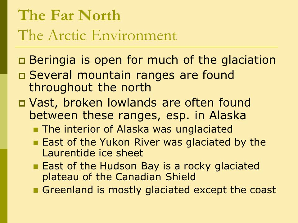 The Far North The Arctic Environment  Beringia is open for much of the glaciation  Several mountain ranges are found throughout the north  Vast, broken lowlands are often found between these ranges, esp.