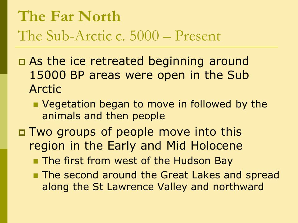 The Far North The Sub-Arctic c. 5000 – Present  As the ice retreated beginning around 15000 BP areas were open in the Sub Arctic Vegetation began to