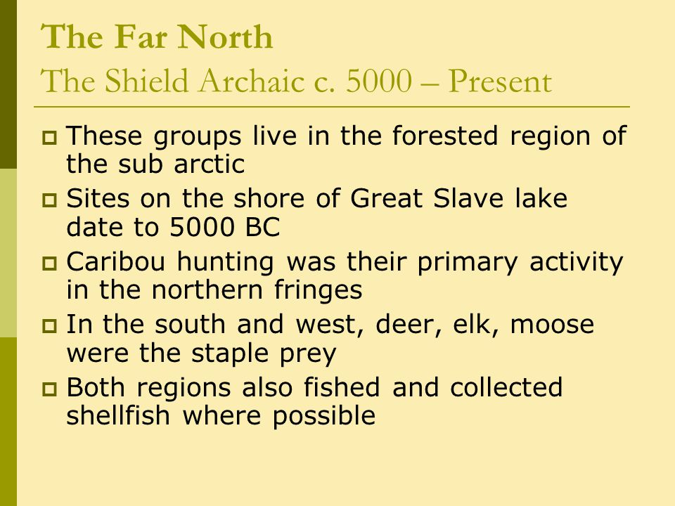 The Far North The Shield Archaic c. 5000 – Present  These groups live in the forested region of the sub arctic  Sites on the shore of Great Slave la