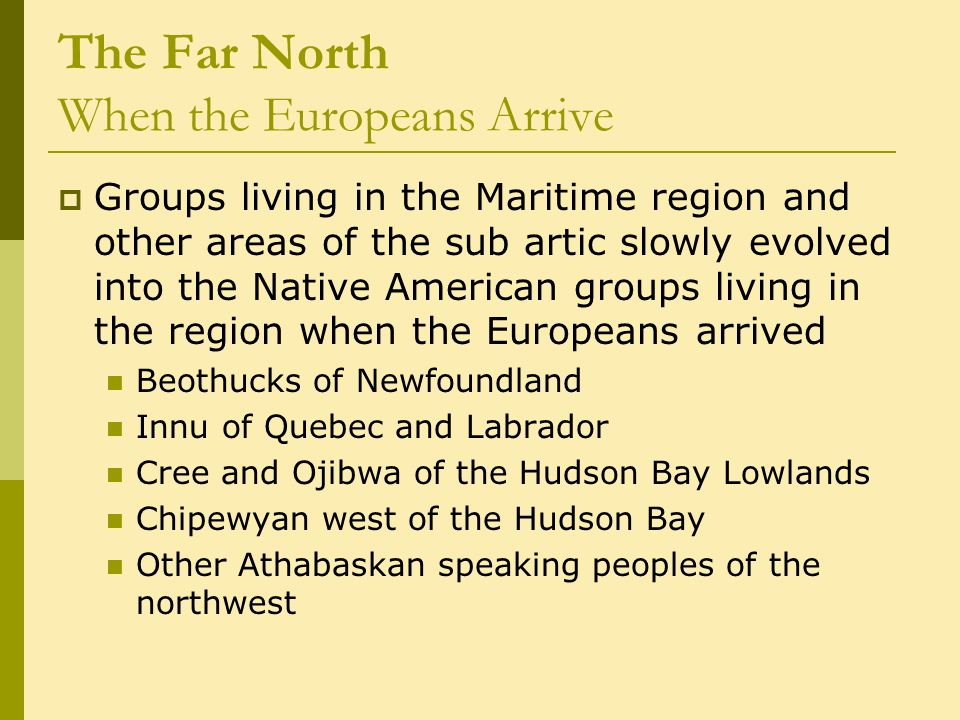 The Far North When the Europeans Arrive  Groups living in the Maritime region and other areas of the sub artic slowly evolved into the Native American groups living in the region when the Europeans arrived Beothucks of Newfoundland Innu of Quebec and Labrador Cree and Ojibwa of the Hudson Bay Lowlands Chipewyan west of the Hudson Bay Other Athabaskan speaking peoples of the northwest