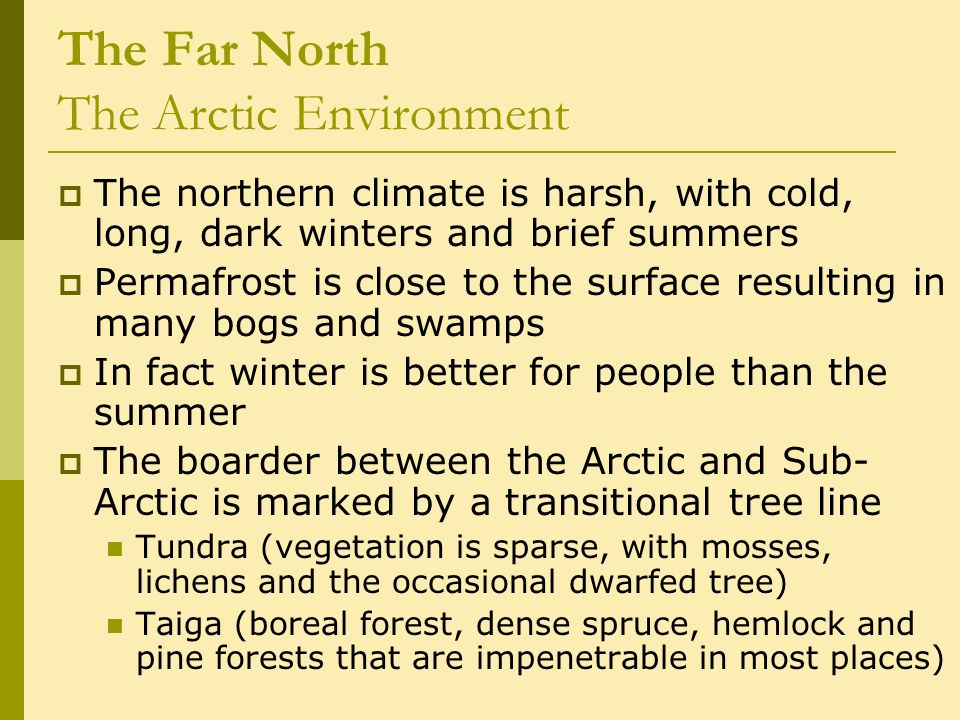 The Far North The Arctic Environment  The northern climate is harsh, with cold, long, dark winters and brief summers  Permafrost is close to the sur