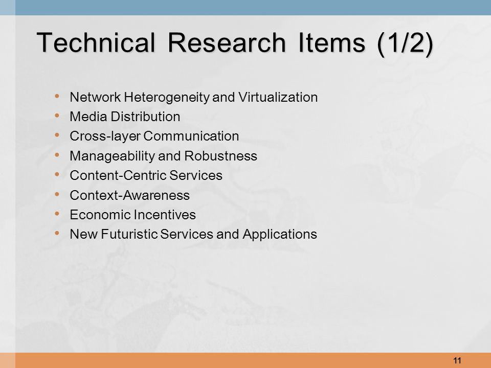 Network Heterogeneity and Virtualization Media Distribution Cross-layer Communication Manageability and Robustness Content-Centric Services Context-Awareness Economic Incentives New Futuristic Services and Applications 11 Technical Research Items (1/2)
