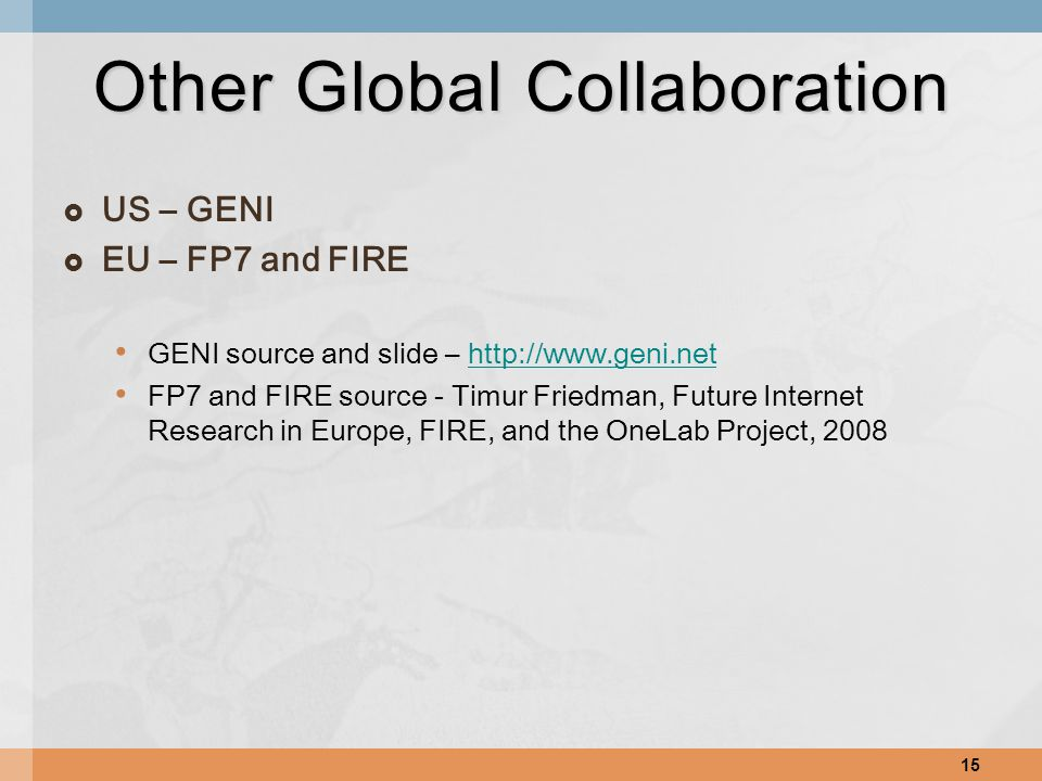  US – GENI  EU – FP7 and FIRE GENI source and slide – http://www.geni.nethttp://www.geni.net FP7 and FIRE source - Timur Friedman, Future Internet Research in Europe, FIRE, and the OneLab Project, 2008 15 Other Global Collaboration