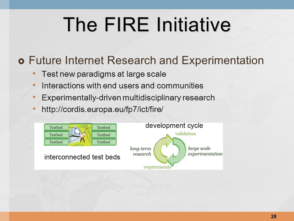  Future Internet Research and Experimentation Test new paradigms at large scale Interactions with end users and communities Experimentally-driven multidisciplinary research http://cordis.europa.eu/fp7/ict/fire/ 28 The FIRE Initiative
