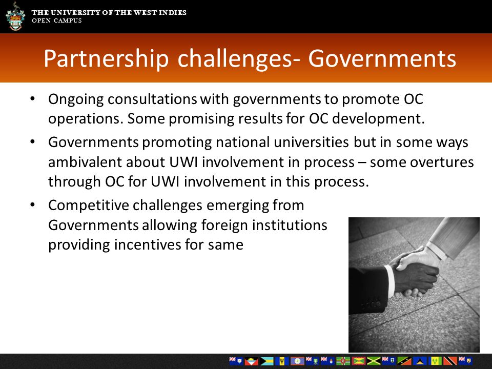 THE UNIVERSITY OF THE WEST INDIES OPEN CAMPUS Partnership challenges- Governments Ongoing consultations with governments to promote OC operations.