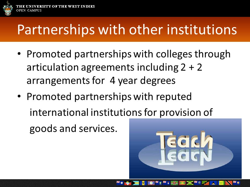 THE UNIVERSITY OF THE WEST INDIES OPEN CAMPUS Partnerships with other institutions Promoted partnerships with colleges through articulation agreements including 2 + 2 arrangements for 4 year degrees Promoted partnerships with reputed international institutions for provision of goods and services.