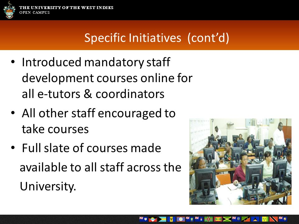 THE UNIVERSITY OF THE WEST INDIES OPEN CAMPUS Specific Initiatives (cont'd) Introduced mandatory staff development courses online for all e-tutors & coordinators All other staff encouraged to take courses Full slate of courses made available to all staff across the University.