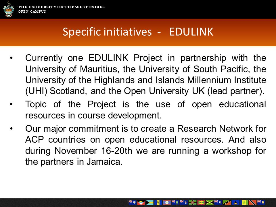 THE UNIVERSITY OF THE WEST INDIES OPEN CAMPUS Specific initiatives - EDULINK Currently one EDULINK Project in partnership with the University of Mauri