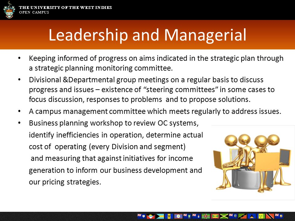THE UNIVERSITY OF THE WEST INDIES OPEN CAMPUS Leadership and Managerial Keeping informed of progress on aims indicated in the strategic plan through a strategic planning monitoring committee.