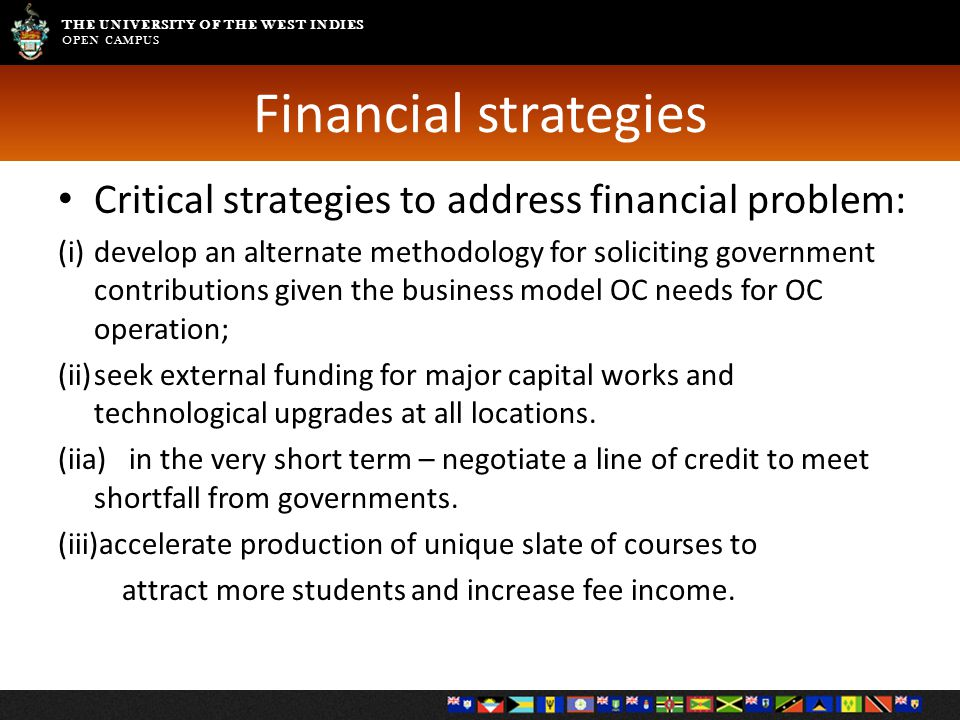THE UNIVERSITY OF THE WEST INDIES OPEN CAMPUS Financial strategies Critical strategies to address financial problem: (i)develop an alternate methodolo