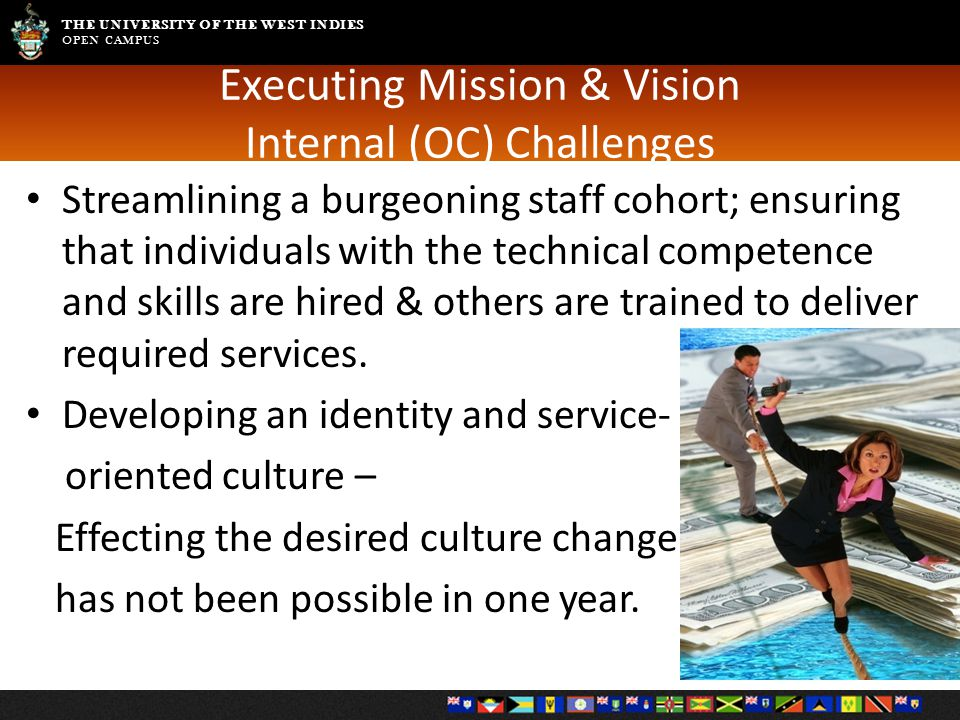 THE UNIVERSITY OF THE WEST INDIES OPEN CAMPUS Executing Mission & Vision Internal (OC) Challenges Streamlining a burgeoning staff cohort; ensuring that individuals with the technical competence and skills are hired & others are trained to deliver required services.
