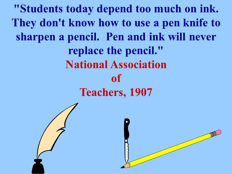 Students today depend too much on ink.They don t know how to use a pen knife to sharpen a pencil.