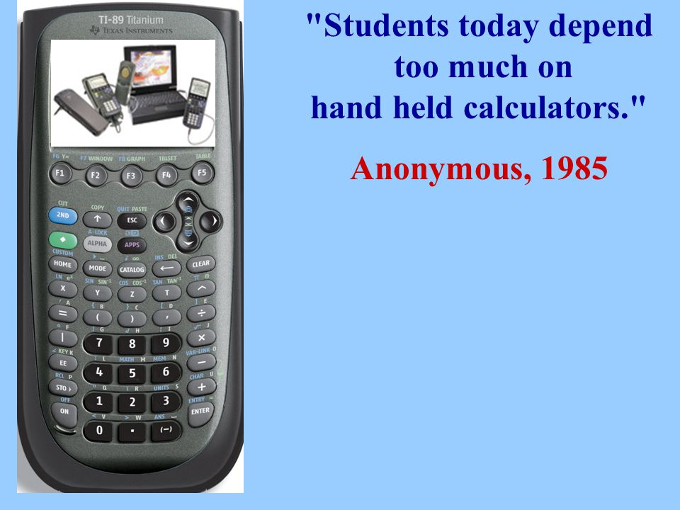 Students today depend too much on hand held calculators. Anonymous, 1985