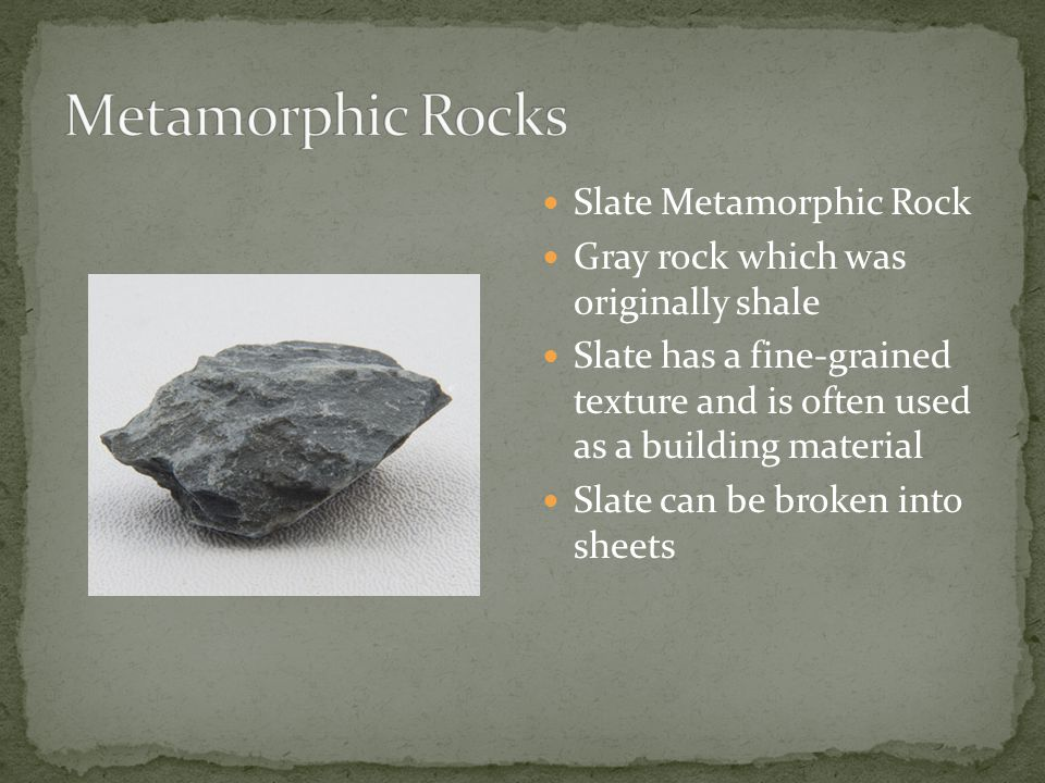 Slate Metamorphic Rock Gray rock which was originally shale Slate has a fine-grained texture and is often used as a building material Slate can be broken into sheets