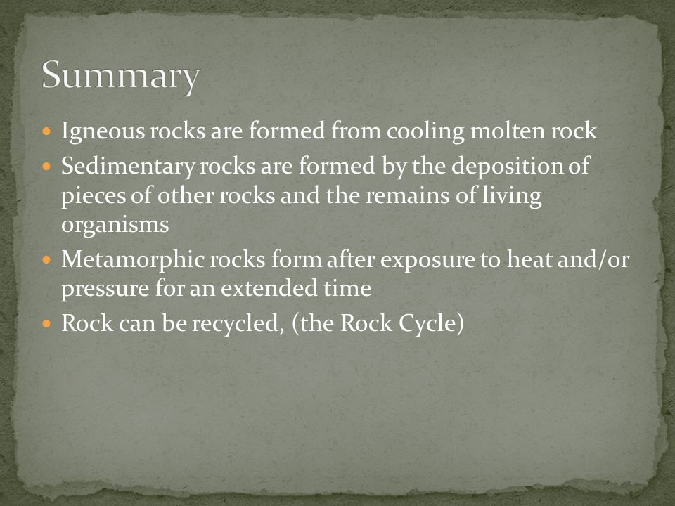 Igneous rocks are formed from cooling molten rock Sedimentary rocks are formed by the deposition of pieces of other rocks and the remains of living organisms Metamorphic rocks form after exposure to heat and/or pressure for an extended time Rock can be recycled, (the Rock Cycle)