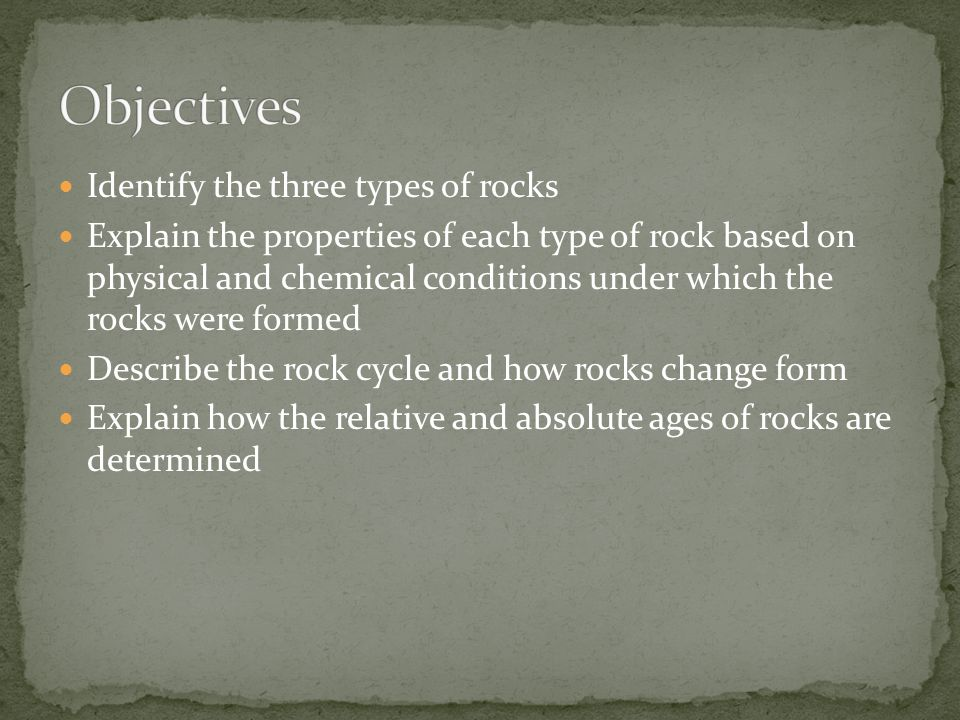 Identify the three types of rocks Explain the properties of each type of rock based on physical and chemical conditions under which the rocks were formed Describe the rock cycle and how rocks change form Explain how the relative and absolute ages of rocks are determined