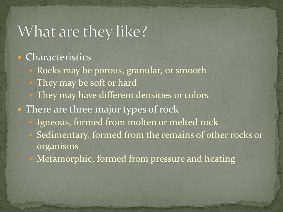 Characteristics Rocks may be porous, granular, or smooth They may be soft or hard They may have different densities or colors There are three major types of rock Igneous, formed from molten or melted rock Sedimentary, formed from the remains of other rocks or organisms Metamorphic, formed from pressure and heating