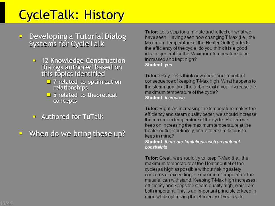 10/44 CycleTalk: History  Developing a Tutorial Dialog Systems for CycleTalk  12 Knowledge Construction Dialogs authored based on this topics identified 7 related to optimization relationships 7 related to optimization relationships 5 related to theoretical concepts 5 related to theoretical concepts  Authored for TuTalk  When do we bring these up.
