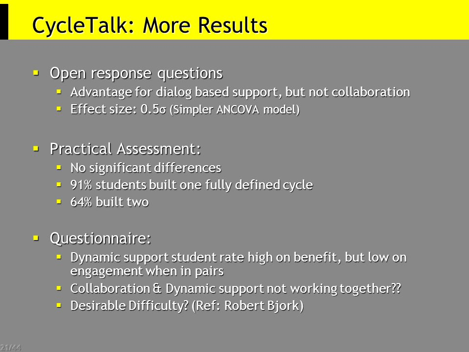 21/44 CycleTalk: More Results  Open response questions  Advantage for dialog based support, but not collaboration  Effect size: 0.5 σ (Simpler ANCOVA model)  Practical Assessment:  No significant differences  91% students built one fully defined cycle  64% built two  Questionnaire:  Dynamic support student rate high on benefit, but low on engagement when in pairs  Collaboration & Dynamic support not working together .