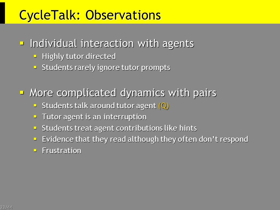 22/44 CycleTalk: Observations  Individual interaction with agents  Highly tutor directed  Students rarely ignore tutor prompts  More complicated dynamics with pairs  Students talk around tutor agent (Q)  Tutor agent is an interruption  Students treat agent contributions like hints  Evidence that they read although they often don't respond  Frustration