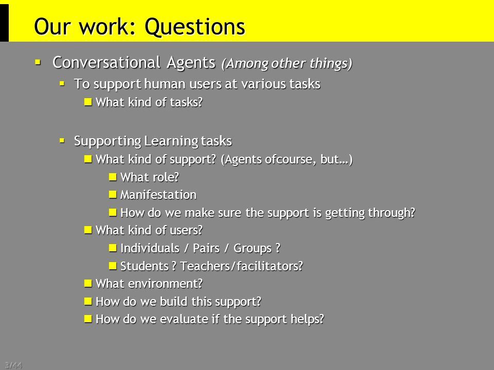 3/44 Our work: Questions  Conversational Agents (Among other things)  To support human users at various tasks What kind of tasks.