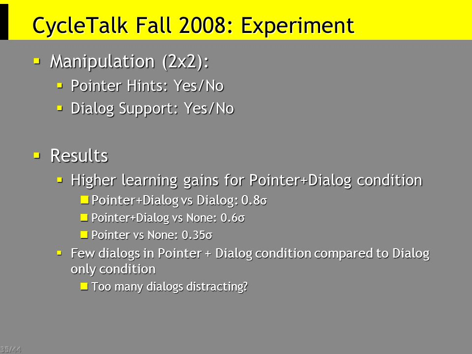 35/44 CycleTalk Fall 2008: Experiment  Manipulation (2x2):  Pointer Hints: Yes/No  Dialog Support: Yes/No  Results  Higher learning gains for Pointer+Dialog condition Pointer+Dialog vs Dialog: 0.8 σ Pointer+Dialog vs Dialog: 0.8 σ Pointer+Dialog vs None: 0.6σ Pointer+Dialog vs None: 0.6σ Pointer vs None: 0.35σ Pointer vs None: 0.35σ  Few dialogs in Pointer + Dialog condition compared to Dialog only condition Too many dialogs distracting.