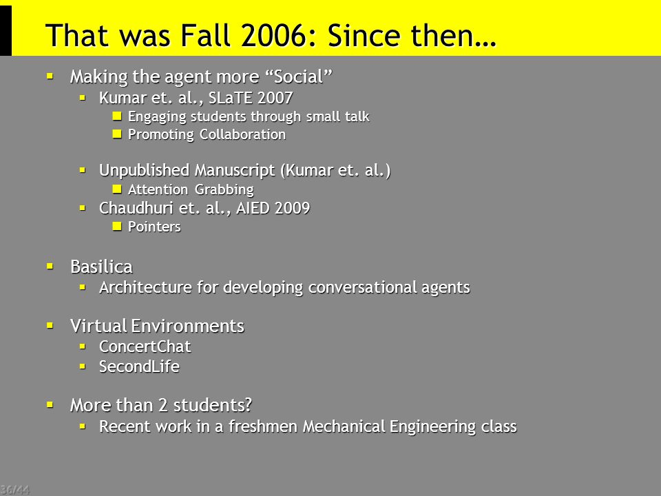 """36/44 That was Fall 2006: Since then…  Making the agent more """"Social""""  Kumar et. al., SLaTE 2007 Engaging students through small talk Engaging stude"""