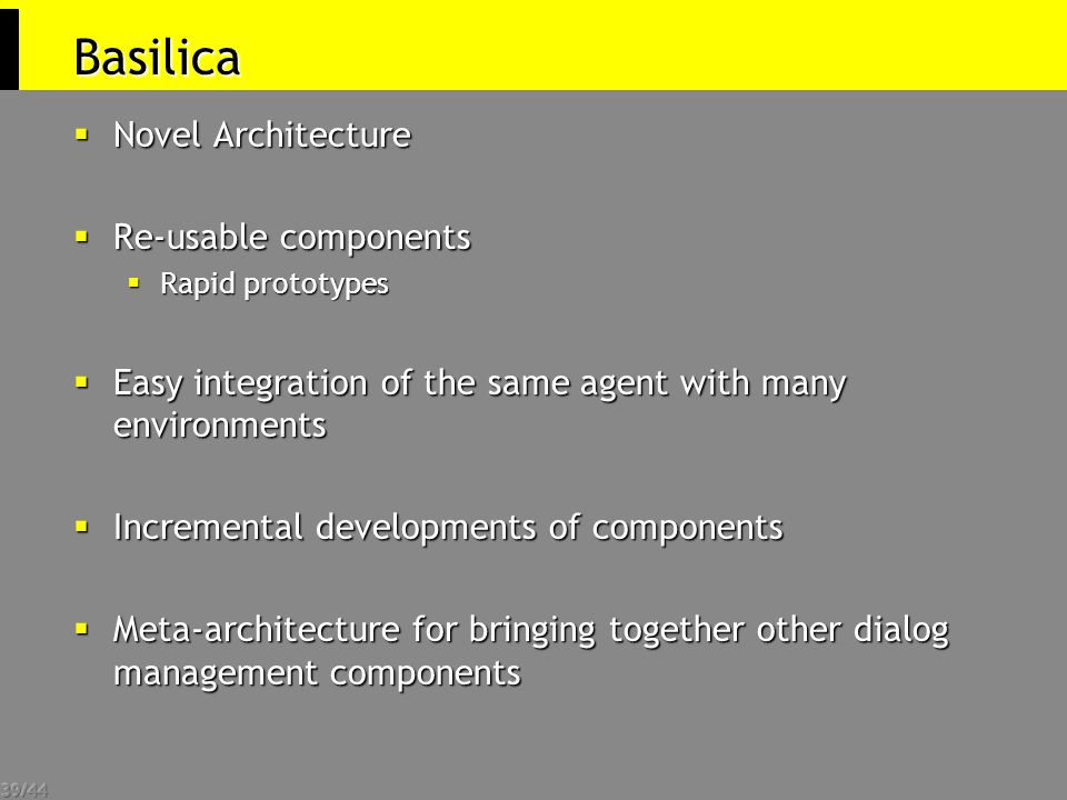 39/44 Basilica  Novel Architecture  Re-usable components  Rapid prototypes  Easy integration of the same agent with many environments  Incremental developments of components  Meta-architecture for bringing together other dialog management components