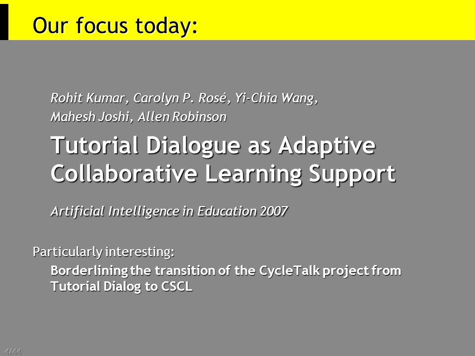 4/44 Our focus today: Rohit Kumar, Carolyn P. Rosé, Yi-Chia Wang, Mahesh Joshi, Allen Robinson Tutorial Dialogue as Adaptive Collaborative Learning Su
