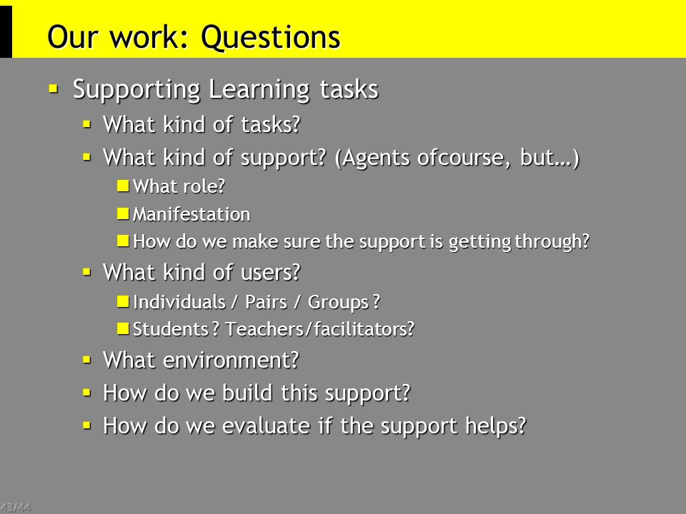 43/44 Our work: Questions  Supporting Learning tasks  What kind of tasks?  What kind of support? (Agents ofcourse, but…) What role? What role? Mani
