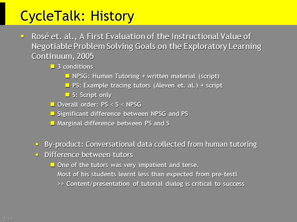 7/44 CycleTalk: History  Rosé et. al., A First Evaluation of the Instructional Value of Negotiable Problem Solving Goals on the Exploratory Learning