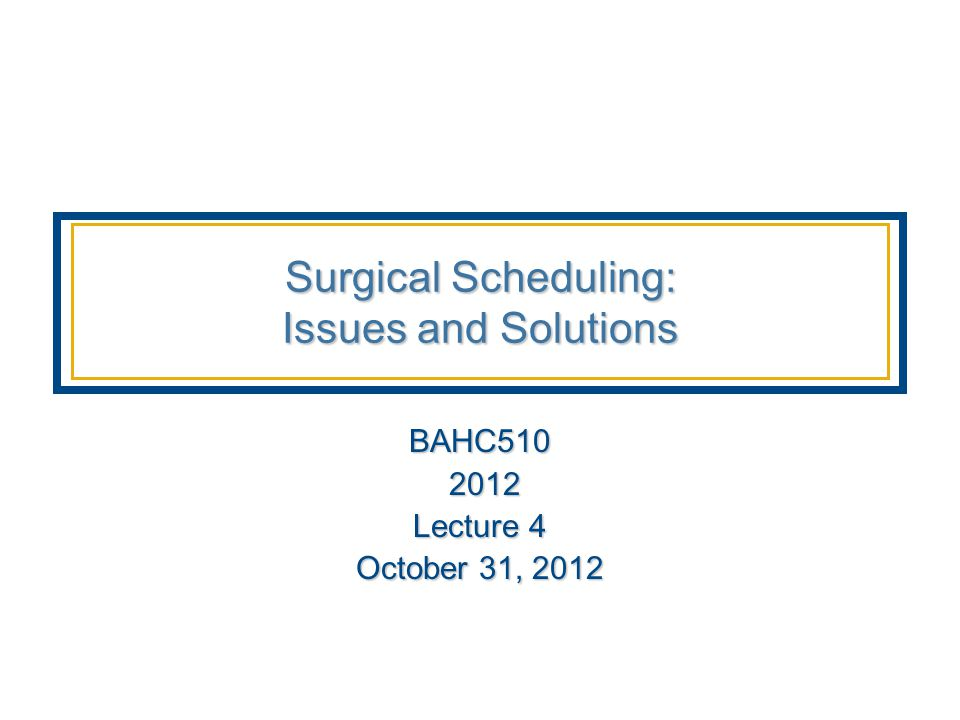 Surgical Scheduling: Issues and Solutions BAHC510 2012 2012 Lecture 4 October 31, 2012