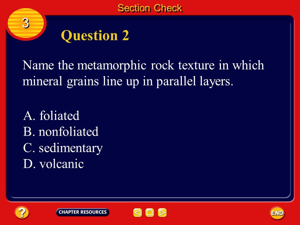 Section Check 3 3 Answer The answer is C. Heat, pressure and hot fluids trigger changes in various rock types forming metamorphic rocks.