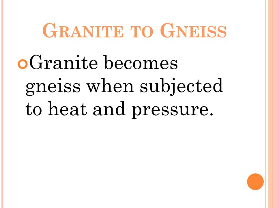 G RANITE TO G NEISS Granite becomes gneiss when subjected to heat and pressure.