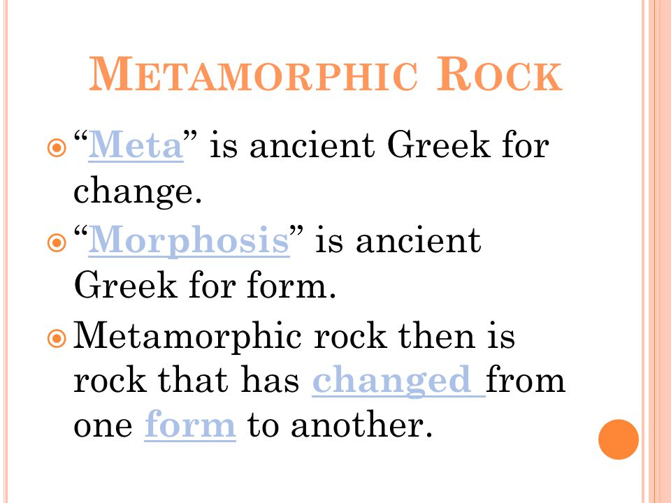 M ETAMORPHIC R OCK  Meta is ancient Greek for change.