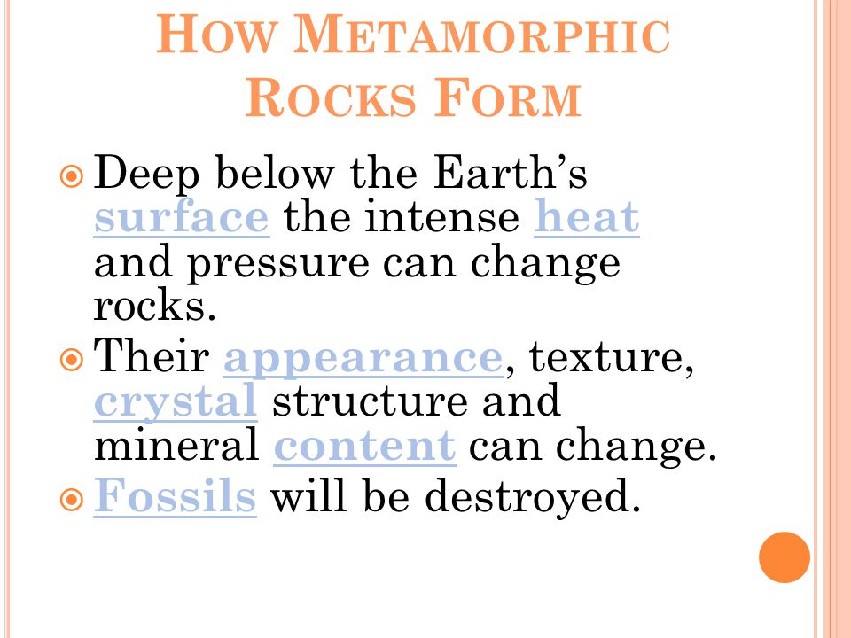 H OW M ETAMORPHIC R OCKS F ORM  Deep below the Earth's surface the intense heat and pressure can change rocks.