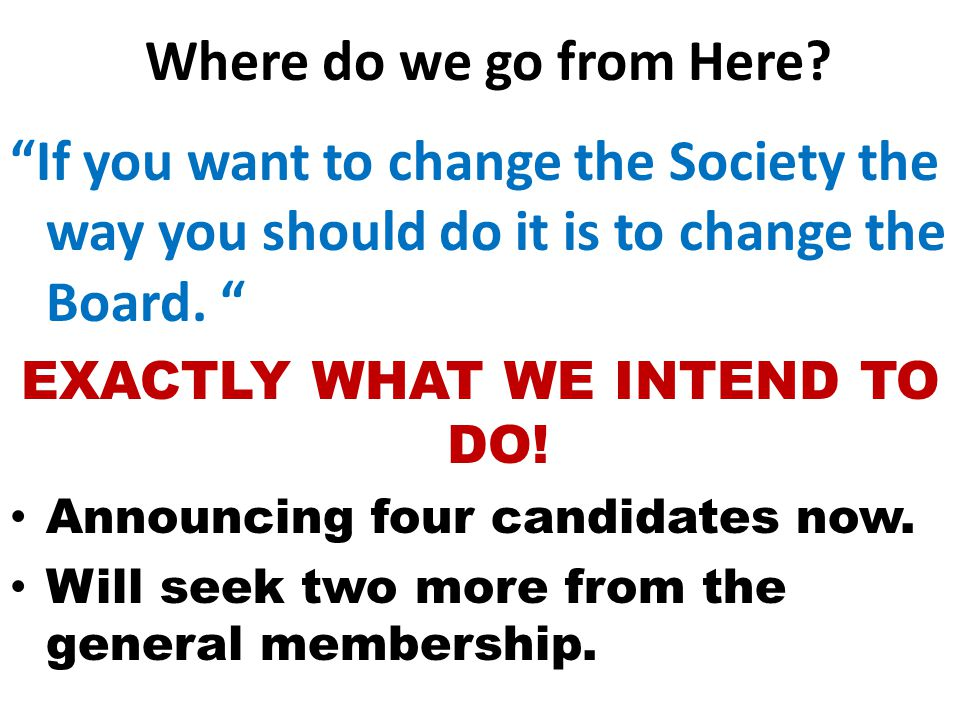"""Where do we go from Here? """"If you want to change the Society the way you should do it is to change the Board. """" EXACTLY WHAT WE INTEND TO DO! Announci"""