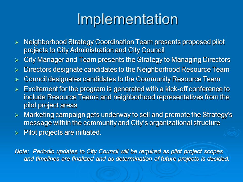 Implementation  Neighborhood Strategy Coordination Team presents proposed pilot projects to City Administration and City Council  City Manager and T