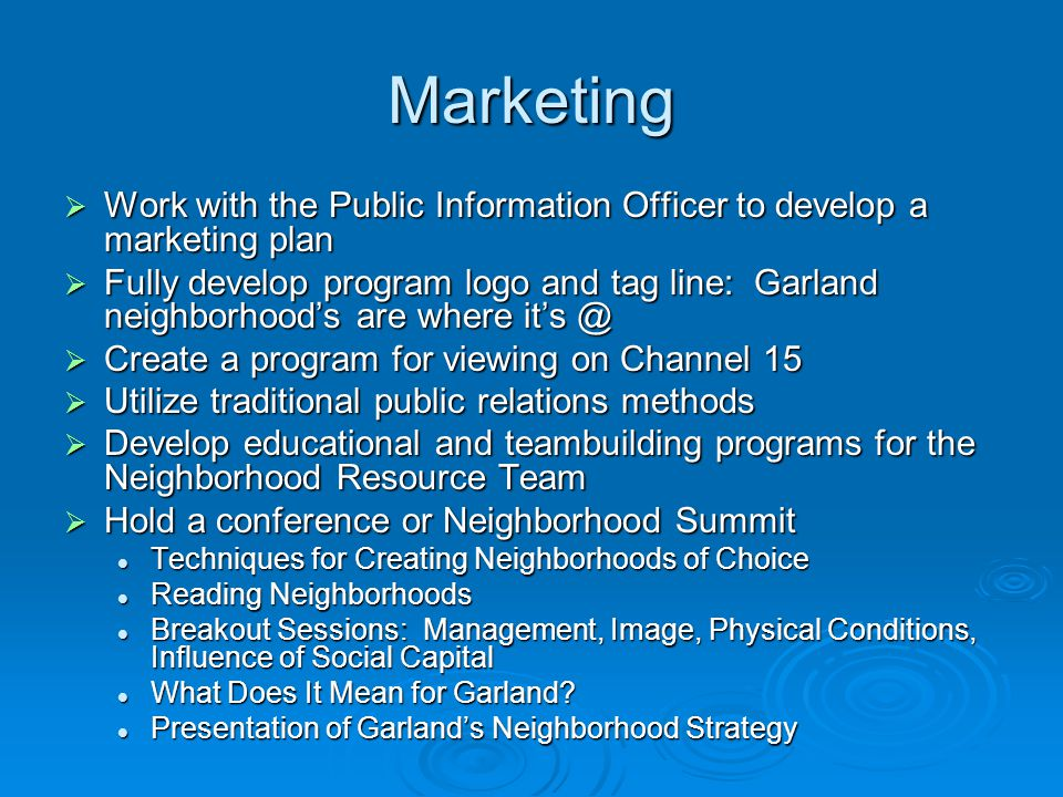 Marketing  Work with the Public Information Officer to develop a marketing plan  Fully develop program logo and tag line: Garland neighborhood's are where it's @  Create a program for viewing on Channel 15  Utilize traditional public relations methods  Develop educational and teambuilding programs for the Neighborhood Resource Team  Hold a conference or Neighborhood Summit Techniques for Creating Neighborhoods of Choice Techniques for Creating Neighborhoods of Choice Reading Neighborhoods Reading Neighborhoods Breakout Sessions: Management, Image, Physical Conditions, Influence of Social Capital Breakout Sessions: Management, Image, Physical Conditions, Influence of Social Capital What Does It Mean for Garland.