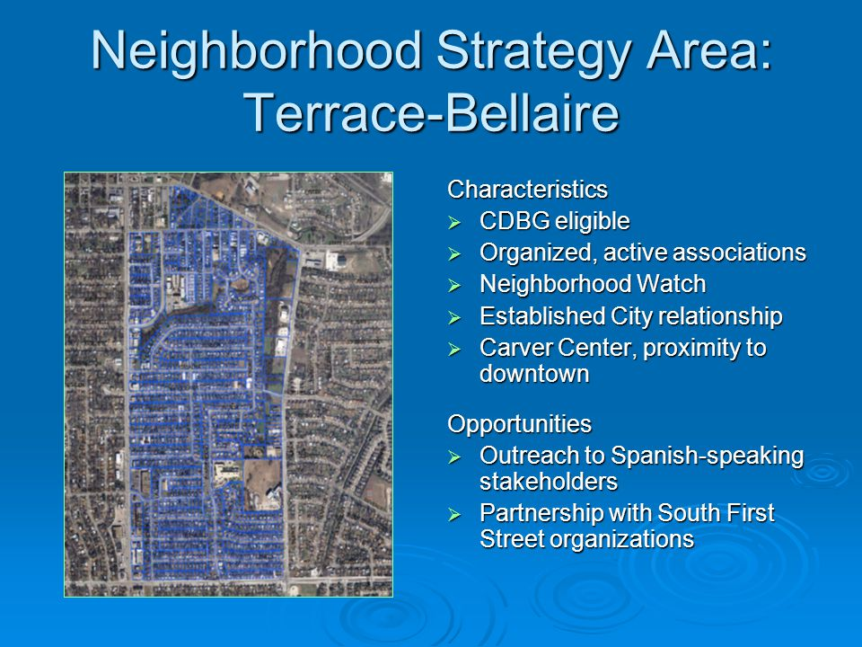Neighborhood Strategy Area: Terrace-Bellaire Characteristics  CDBG eligible  Organized, active associations  Neighborhood Watch  Established City relationship  Carver Center, proximity to downtown Opportunities  Outreach to Spanish-speaking stakeholders  Partnership with South First Street organizations