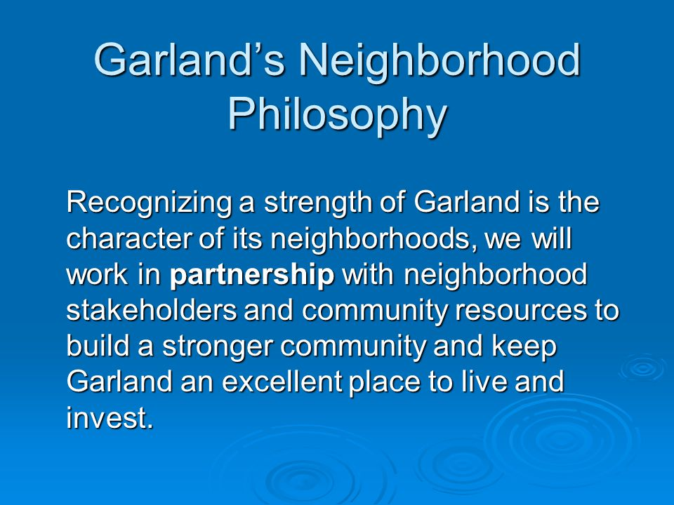 Garland's Neighborhood Philosophy Recognizing a strength of Garland is the character of its neighborhoods, we will work in partnership with neighborho