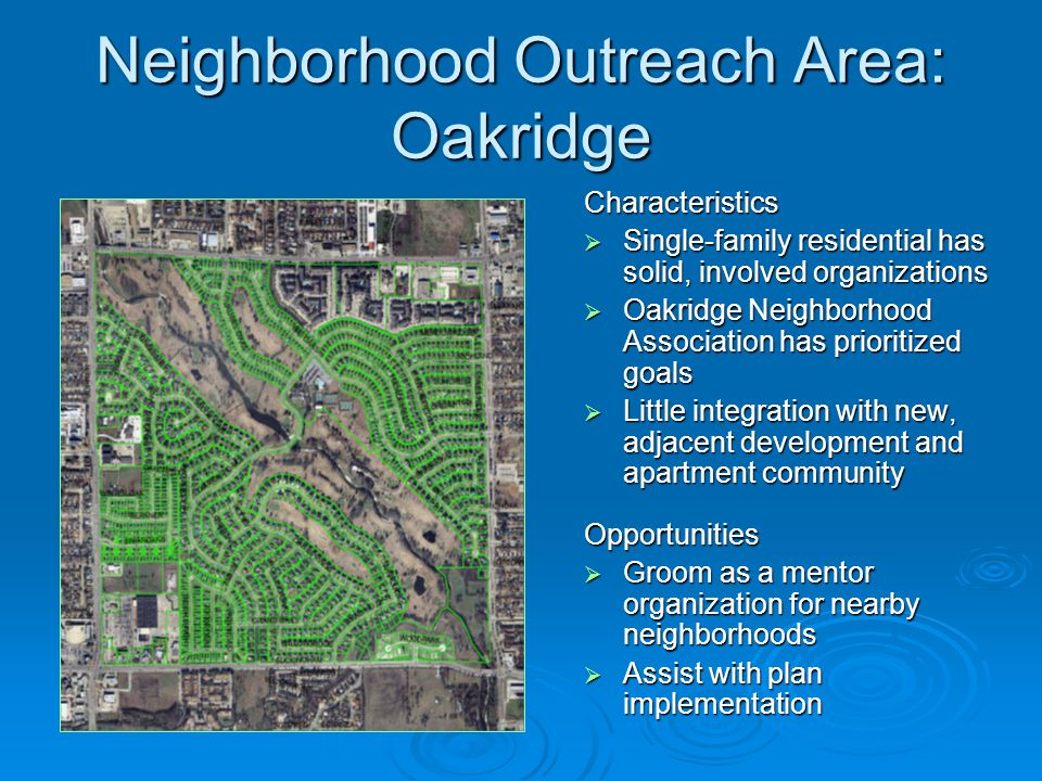 Neighborhood Outreach Area: Oakridge Characteristics  Single-family residential has solid, involved organizations  Oakridge Neighborhood Association has prioritized goals  Little integration with new, adjacent development and apartment community Opportunities  Groom as a mentor organization for nearby neighborhoods  Assist with plan implementation