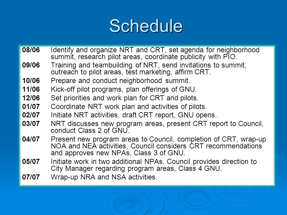 Schedule 08/06 Identify and organize NRT and CRT, set agenda for neighborhood summit, research pilot areas, coordinate publicity with PIO. 09/06 Train